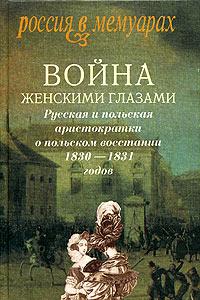 Война женскими глазами. Русская и польская аристократки о польском восстании 1830-1831 годов ( 5-86793-385-7 )