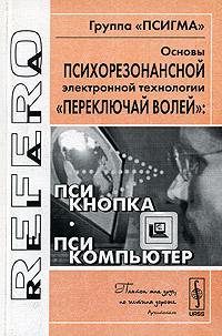 """Основы психорезонансной электронной технологии """"переключай волей"""": псикнопка, псикомпьютер"""