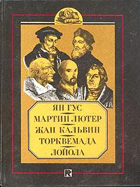 Ян Гус. Мартин Лютер. Жан Кальвин. Торквемада. Лойола