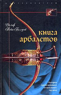Книга арбалетов. История средневекового метательного оружия. Ральф Пейн-Голлуэй