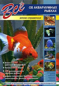 Все об аквариумных рыбках. Атлас-справочник