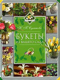 Букеты из вашего сада. Сад флориста. Н. П. Суханова