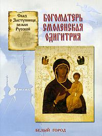 Сказ о Заступнице земли Русской. Богоматерь Смоленская Одигитрия ( 5-7793-0962-0 )