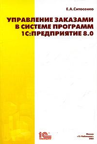 Управление заказами в системе программ 1С: Предприятие 8.0 ( 5-9677-0118-4 )