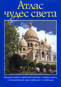 Книга Атлас чудес света. Выдающиеся архитектурные сооружения и памятники всех времен и народов