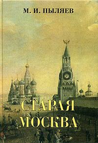 Старая Москва. Рассказы из былой жизни первопрестольной столицы. М. И. Пыляев