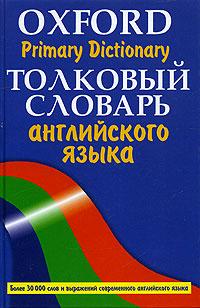 Oxford Primary Dictionary/ Толковый словарь английского языка. Более 30000 слов ( 978-5-271-11230-0, 5-17-030453-6, 5-271-11230-6 )