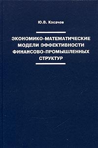 Экономико-математические модели эффективности финансово- промышленных структур ( 5-94010-282-4 )
