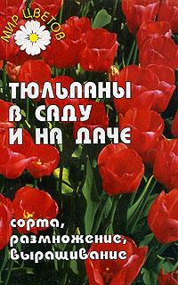 Тюльпаны в саду и на даче. Сорта, размножение, выращивание