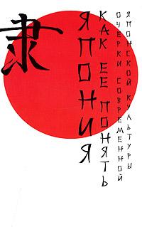 Япония. Как ее понять. Очерки современной японской культуры