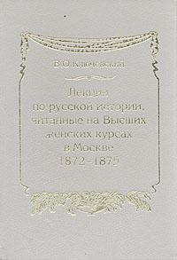 Лекции по русской истории, читанные на Высших женских курсах в Москве в 1872-1875 гг.