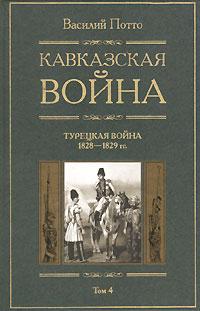 Кавказская война. В 5 томах. Том 4. Турецкая война 1828-1829гг.
