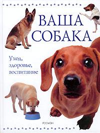 Ваша собака. Уход, здоровье, воспитание