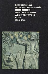 Мастерская монументальной живописи при академии архитектуры СССР. 1935-1948