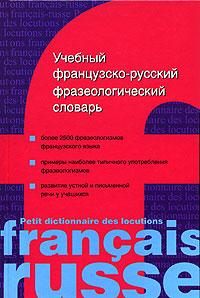 Учебный французско-русский фразеологический словарь / Petit dictionnaire des locutions francais-russe