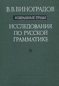 В. В. Виноградов. Избранные труды. Исследования по русской грамматике