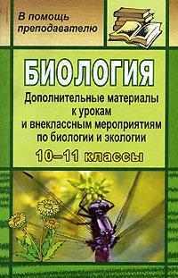 Биология. Дополнительные материалы к урокам и внеклассным мероприятиям по биологии и экологии в 10-11 классах ( 5-7057-0947-1 )