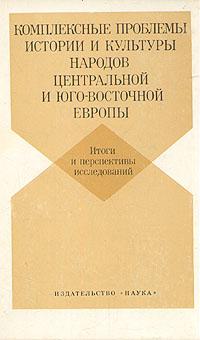 Комплексные проблемы истории и культуры народов Центральной и Юго-Восточной Европы