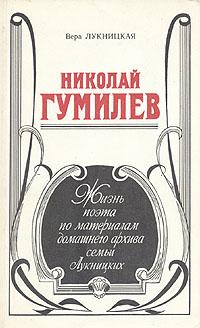 Николай Гумилев. Жизнь поэта по материалам домашнего архива семьи Лукницких