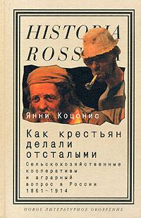 Как крестьян делали отсталыми. Сельскохозяйственные кооперативы и аграрный вопрос в России 1861-1914 ( 5-86793-440-3 )
