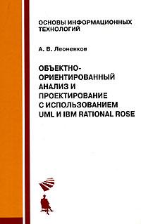 Объектно-ориентированный анализ и проектирование с использованием UML и IBM Rational Rose. А. В. Леоненков