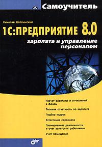 Самоучитель 1С:Предприятие 8.0. Зарплата и управление персоналом. Николай Колпинский