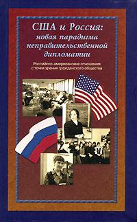США и Россия. Новая парадигма неправительственной дипломатии. Российско-американские отношения с точки зрения гражданского общества ( 5-8243-0706-7 )