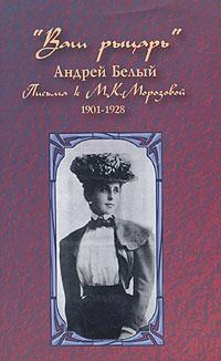 """""""Ваш рыцарь"""". Письма к М. К. Морозовой. 1901-1928"""