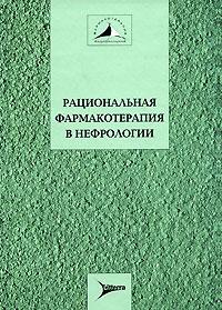 Рациональная фармакотерапия в нефрологии. Мухин Н., Козловская Л., Шилов Е.,