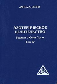 Трактат о Семи Лучах. В 5 томах. Том 4. Эзотерическое целительство. Алиса А. Бейли