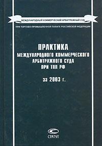 Практика Международного коммерческого арбитражного суда при ТПП РФ за 2003 г. ( 5-8354-0238-4 )