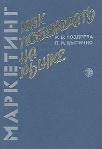 Маркетинг: как побеждать на рынке. Р. Б. Ноздрева, Л. И. Цыгичко