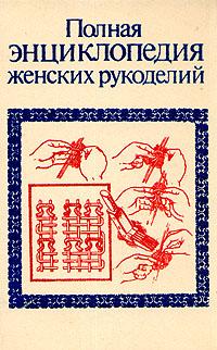 Полная энциклопедия женских рукоделий