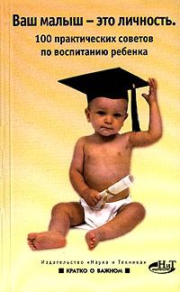 Ваш малыш- это личность. 100 практических советов по воспитанию ребенка ( 5-94387-321-Х )