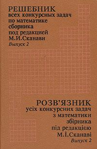 Решебник всех конкурсных задач по математике сборника под редакцией М. И. Сканави. Выпуск 2