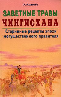 Заветные травы Чингисхана. Старинные рецепты эпохи могущественного завоевателя ( 5-88503-501-6 )