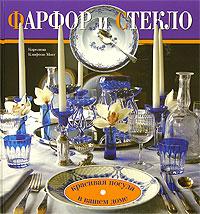 Фарфор и стекло. Красивая посуда в вашем доме ( 5-366-00070-X, 1-903221-27-7 )