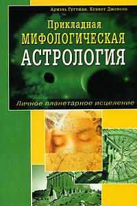 Zakazat.ru: Прикладная мифологическая астрология. Личное планетарное исцеление. Ариэль Гуттман, Кеннет Джонсон