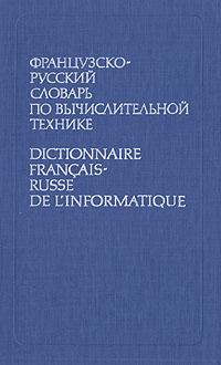 ����������-������� ������� �� �������������� �������/Dictionnaire francais-russe de l'informatique