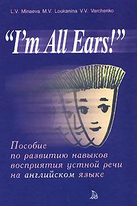 """""""I'm All Ears!"""". Пособие по развитию навыков восприятия устной речи на английском языке"""