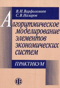 Алгоритмическое моделирование элементов экономических систем. Практикум. В. И. Варфоломеев, С. В. Назаров