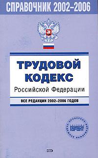 Трудовой кодекс Российской Федерации. Все редакции 2002-2006 годов