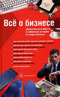 Все о бизнесе. Удивительные факты и забавные истории из мира бизнеса ( 5-98124-176-4 )