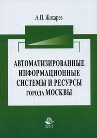 Автоматизированные информационные системы и ресурсы города Москвы. А. П. Жихарев