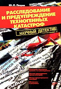 Расследование и предупреждение техногенных катастроф. Научный детектив. Ю. П. Петров