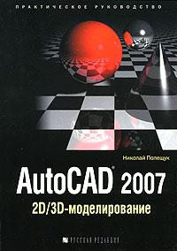 AutoCAD 2007. 2D/3D-моделирование. Николай Полещук