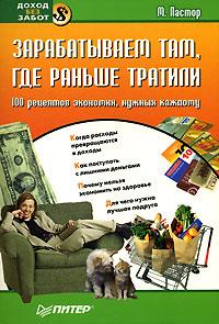 Книга Зарабатываем там, где раньше тратили. 100 рецептов экономии, нужных каждому