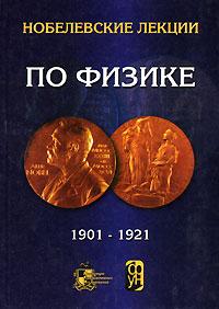 Нобелевские лекции по физике. 1901-1921