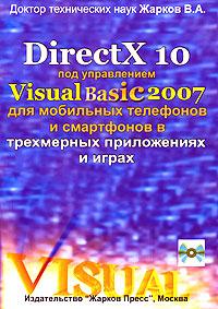 DirectX 10 под управлением Visual Basic 2007 для мобильных телефонов и смартфонов в трехмерных приложениях и играх (+ CD-ROM). В. А. Жарков
