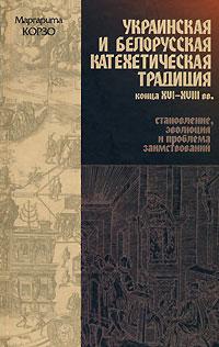 Украинская и белорусская катехетическая традиция конца XVI-XVIII вв. Становление, эволюция и проблема заимствований ( 5-88-373-190-2 )